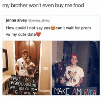 THIS IS HILARIOUS: my brother won't even buy me food  jenna alvey @jenna alvey  How could I not say yes  can't wait for prom  w/ my cute date  MAKE AMERICA  *GREAT WILL You GO TO  MAKE AMERICA  PROM WITH ME THIS IS HILARIOUS
