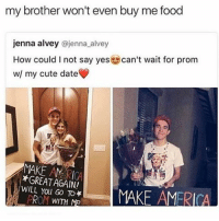 😂😂😂: my brother won't even buy me food  jenna alvey  @jenna alvey  How could I not say yes can't wait for prom  w/ my cute date  MAKE AMERICA  WILL You GO TO  MAKE AMERICA  ROM WITH ME 😂😂😂