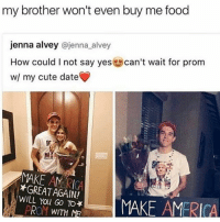 TOOK ME A BIT: my brother won't even buy me food  jenna alvey  @jenna alvey  How could I not say yes  can't wait for prom  w/ my cute date  MAKE *GREAT AGAIN!  WILL You GO MAKE AMERICA  PROM WITH M TOOK ME A BIT