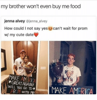 seeing all these people going to prom makes me want to try and go to prom but i cannot do that :'): my brother won't even buy me food  jenna alvey  @jenna alvey  How could I not say yes can't wait for prom  w/ my cute date  MAKE AM *GREAT AGAIN!  WILL You GO TO*  MAKE AMERICA  PROM WITH Ma seeing all these people going to prom makes me want to try and go to prom but i cannot do that :')