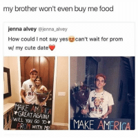 did her dirty: my brother won't even buy me food  jenna alvey  @jenna alvey  How could l not say yes  can't wait for prom  w/ my cute date  MAKE AM RICA  *GREAT AGAIN!  WILL You TO*  MAKE AMERICA  PROM  WITH  ME did her dirty