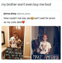 tolerance: my brother won't even buy me food  jenna alvey @jenna alvey  How could l not say yes  can't wait for prom  w/ my cute date  MAKE *GREAT AGAIN!  WILL You TO*  MAKE AMERICA  PROM  WITH tolerance