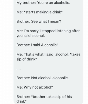Sorry, Alcohol, and Mean: My brother: You're an alcoholic.  Me: *starts making a drink*  Brother: See what I mean?  Me: I'm sorry I stopped listening after  you said alcohol.  Brother: I said Alcoholic!  Me: That's what I said, alcohol. *takes  sip of drink*  Brother: Not alcohol, alcoholic.  Me: Why not alcohol?  Brother: *brother takes sip of his  drink* A simple conversation I stopped listening to.