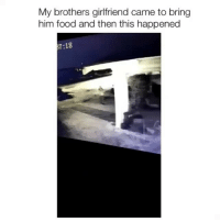Food, Memes, and Girlfriend: My brothers girlfriend came to bring  him food and then this happened  7:18 Wait for it... 🤣😭 (contact us at partner@memes.com for credit-removal)