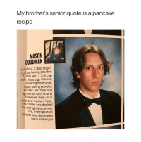 I graduated yesterday wohoooo: My brother's senior quote is a pancake  recipe  MASON  GOODMAN  1 cup flour. 2 tbsp sugar.  2 1/2 tsp baking powder.  12 tsp salt. 1 1/4 cup  milk, 1 large egg. In bowl,  whisk together flour,  sugar, baking powder,  and salt. And milk and  egg and stir until flour is  moistened. Heat oil in  skillet over medium heat.  Pour batter into desired  size until lightly browned.  Flip, and repeat on  opposite side. Serve with  syrup and enjoy! I graduated yesterday wohoooo