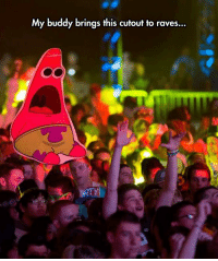 <p>Patrick Helps To Illustrate The Feeling.</p>: My buddy brings this cutout to raves... <p>Patrick Helps To Illustrate The Feeling.</p>
