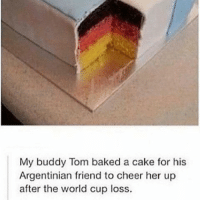 Baked, Memes, and World Cup: My buddy Tom baked a cake for his  Argentinian friend to cheer her up  after the world cup loss. Old but Gold 😂