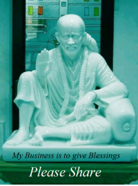 Memes, Baba, and 🤖: My Business is to give Blessings  Please Share Baba blessings be with you and your family  He walked with a limp and this bothered him a lot. Shankarlal K. Bhat owned a shop in Bombay. There he tried all kinds of treatments. But he still walked awkwardly. Then he heard of Baba's wonderful powers and how He cured many diseases. He came to Shirdi in 1911 and prostrated before Baba, received His blessings and left. On his return journey, he walked a few steps to catch the ferry when he felt something snap. He took another step and was delighted to notice that he walked erect. Lo! The limp was gone and gone forever. He was so pleased and grateful to Baba that he told each and every customer about Baba's superhuman powers.  Om Sairam