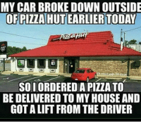 Car Broke: MY CAR BROKE DOWN OUTSIDE  OF PIZZA HUTEARLIER TODAY  SOLORDEREDA PIZZA TO  BE DELIVERED TO MY HOUSE AND  GOT ALIFT FROM THE DRIVER
