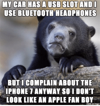 When my friends rip on the iPhone 7: MY CAR HAS A USB SLOT AND I  USE BLUETOOTH HEADPHONES  BUT I COMPLAIN ABOUT THE  IPHONE 7 ANYWAY SO I DON'T  LOOK LIKE AN APPLE FAN BOY  made on imgur When my friends rip on the iPhone 7