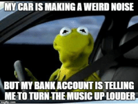 Dank, Music, and Weird: MY CAR IS MAKING A WEIRD NOISE  BUT MY BANKACCOUNT IS TELLING  ME TO TURN THE MUSIC UP LOUDER #jussayin