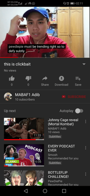 Mortal Kombat, Youtu, and Blank: MY CELCOM 4  02:11  pewdiepie must be trending right so to  defy subtly  this is clickbait  No views  Share Download Save  MABAF1 Adib  10 subscribers  SUBSCRIBE  Up next  Autoplay  Johnny Cage reveal:  (Mortal Kombat)  MABAF1 Adib  10 views  11:  33 Subtitles  PODCAS  EVERY PODCAST  Smosh  Recommended for you  EVERY  BLANK)  6:05 Subtitles  BOTTLEFLIP  CHALLENGE!  PewDiePie  LAX  Recommended for vou Its not much, but i urge people to sub to pewds. Small YouTubers:MABAF1-Adib. Links : https://youtu.be/QQf_1Bg20Gk