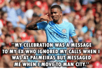 "Soccer, Never, and Who: MY CELEBRATION WAS A MESSAGE  TO MY EX WHO IGNORED MY CALLS WHEN  WAS AT PALMEIRAS BUT MESSAGED  ME WHEN I MOVE TO MAN CITY.'"" Never forget 😂🔥 https://t.co/sGkXHNtV0N"