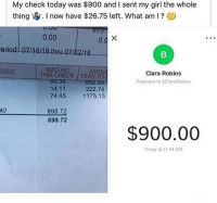 Damn bro send $1 to my $Staggering and I'll be happy like her 🤧 @larnite • ➫➫➫ Follow @Staggering for more funny posts daily! • (Ignore: memes dank funny cats insta love me goals happy ligmaballs): My check today was $900 and I sent my girl the whole  thing寧. I now have $26.75 left. What am I ?  0.00  0.  eriod:l07/16/18 thru.07/2218  ITAM CHECK! YEAR-TO-  XES  AMOUNT  AMOU  Clara Robins  Payment to SClaraRobins  60:34  14.11  74.4511  952.39  222.74  75.13  10  898.72  898.72  $900.00  Today at 11:44 AM Damn bro send $1 to my $Staggering and I'll be happy like her 🤧 @larnite • ➫➫➫ Follow @Staggering for more funny posts daily! • (Ignore: memes dank funny cats insta love me goals happy ligmaballs)