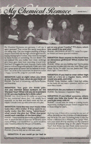 "callmeblake: mcrmyhollywoodscans: JUNE 2004 - SKRATCH Photo Credit: Derrick Santini : My Chemical Romace  ..usually burn...  My Chemical Romance are goniuses. I will say it go) on any givan ""roality TV show, which  again: geniuses! They wrote this catchy song about one would it be and why?  not being okay. Can you imagine anything striking a FRANK: GROWING UP GOTTI, cause I'm a quar-  deeper chord with the key high-school-aged record- ter Polish and three-quarters mobster.  buying demographic? I swear, they must be managed  by Steve Forbes or something. I'm not dissin'-I'm SKRATCH: Does anyone in the band have  just jealous! Do you realize how many underage an obnoxious girlfriend? What makes her  girls these guys must have swarming around their so lame?  tour bus?! It boggles the mind. Anyway, I had a really FRANK: What, are you kidding me? You're gonna  great e-mail exchange with guitarist Frank Lero. He's get me into trouble with this one. Fine: Mikey's girl-  got a great sense of humor and he believes in evolu- friend. Ha ha, l'm callin' you out, Jeanna bait! Yeah,  tion-so, as far as l'm concerned, he deserves to live that's right-I went there.  a happy, normal life. Judge for yourself, though.  SKRATCH: If you had to wear either high  SKRATCH: Late at night when you think heels or a bra on a regular basis, which  of the Warped Tour, what do you think of? would you pick, and why?  FRANK: The lack of showering, rad Porta-Potties, FRANK: Dang. Neither, really. I have bad ankles,  and friendship.  so the heels are not even a question; and bras just  seem like a hassle,  SKRATCH: You guys are kinda pale.  Are you worried about sunburn on the SKRATCH: Do you believe in evolution?  Warped Tour? What will you do to prevent FRANK: Yes, because it happened. Next  it? Or are you looking for a little color?  FRANK: Um, I don't know It's really not something SKRATCH: If you killed someone, where  I'm too concerned about...butI do usually burn, would you hide the body? Do you think  especially on my face, and that's never any fun...so you'd get away with it?  maybe I should come up with some sort of a plan.  FRANK: I would hide the body in a voting booth.  Apparently, intelligent people haven't stepped foot  in those things for years.  SKRATCH:I love the way your music video  looks like a film trailer. If they were to ac-  tually make the film being ""advertised,""  what would the plot be? What character And that way, if Ashcroft is running for any sort of  office, the body can do a little last-minute campaign  FRANK: There would be absolutely no plot whatso- ing! Ha ha ha. Oh, man, I'm fucking funny. Is that too  ever. It would be lots of close-ups of Gerard, some heady a reference for a Warped Tour guide? Well,  more of Mikey, a car would blow up, and it would be take your mind off it by checking out My Chemical  Romance all summer long on this year's Warped  Tour! And throw my man Frank some sunscreen  when you see him. I worry about hirm, you know?  would each member of the band play?  over. I would audition for the part of Godzilla.  SKRATCH: Man, didn't high school suck?  FRANK: [Tou hit the] nail on the head, sister.  SKRATCH: If you could go (or had to  www.skratchmagazine.com  By Jeff Penalty /Photo by Derrick Santini  playing 6/18-8/1S  www.theimmortalityproject.com callmeblake: mcrmyhollywoodscans: JUNE 2004 - SKRATCH Photo Credit: Derrick Santini"
