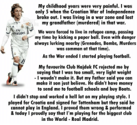 Luka Modrić 👏👏: My childhood years were very painful. was  only 5 when the Croatian War of Independence  broke out. I was living in a war zone and lost  emirates  We were forced to live in refugee camp, passing  my time by kicking a paper ball. Even with danger  always lurking nearby (Grenades, Bombs, Murders  was comman at that time).  As the War ended i started playing football.  My favourite Club Hajduk FC rejected me by  saying that I was too small, very light weight  I woudn't make it. But my Father said you can  make it son just believe. He didn't have money  to send me to football schools and buy Boots.  I didn't stop and worked a hell lot on my playing style. I  played for Croatia and signed for Tottenham but they said he  cannot play in England. I proved them wrong & performed  & today I proudly say that I'm playing for the biggest club  in the World Real Madrid. Luka Modrić 👏👏