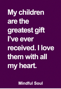 My children  are the  greatest gift  l've ever  received.Tlove  them with all  my heart.  Mindful Soul <3 Mindful Soul