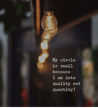Because, Quality, and Circle: My circle  is small  because  I am into  quality not  quantity!
