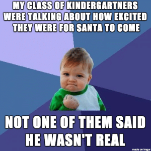 I teach kindergarten. Theres normally one every year.: MY CLASS OF KINDERGARTNERS  WERE TALKINGABOUT HOW EXCITED  THEY WERE FOR SANTA TO COME  NOT ONE OF THEM SAID  HE WASN'T REAL  made on imgur I teach kindergarten. Theres normally one every year.
