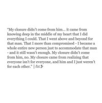 """above and beyond: """"My closure didn't come from him... it came from  knowing deep in the middle of my heart that I did  everything I could. That I went above and beyond for  that man. That I more than compromised I became a  whole entire new person just to accommodate that man  and it still wasn't enough. My closure didn't come  from him, no. My closure came from realizing that  everyone isn't for everyone, and him and I just weren't  for each other."""" %2,3-"""