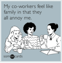 """Family, Tumblr, and Blog: My co-workers feel like  family in that they  all annoy me.  someecards  ее <p><a href=""""http://memehumor.net/post/160710081301/my-co-workers-feel-like-family-in-that-they-all"""" class=""""tumblr_blog"""">memehumor</a>:</p>  <blockquote><p>My co-workers feel like family in that they all annoy me.</p></blockquote>"""