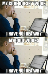 As a programmer, I have to go through hours of frustration like this...: MY CODE DOESNT WORK  IHAVE NO IDEA WHY  MY CODE WORKS  HAVE NO IDEA WHY As a programmer, I have to go through hours of frustration like this...