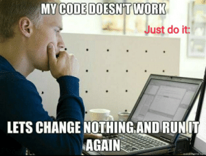 Just run it again without changing any code..: MY CODE DOESN'T WORK  Just do it:  LETS CHANGE NOTHING.AND RUNIT  AGAIN  quickiheme.com Just run it again without changing any code..