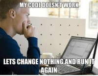 Works none of the time, all the time.: MY  CODE DOESN'T WORK  LETS CHANGE NOTHING AND RUNIT  AGAIN  quickmeme.tom Works none of the time, all the time.