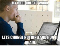 Lets change nothing and run it again: MY  CODE DOESNT WORK  LETS CHANGE NOTHİNGANDRUNIT  AGAIN  quickmeme.com Lets change nothing and run it again