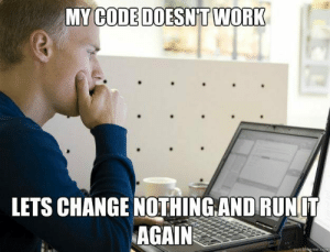 programminghumour:Every Time: MY  CODE DOESNT WORK  LETS CHANGE NOTHİNGANDRUNIT  AGAIN  quickmeme.com programminghumour:Every Time