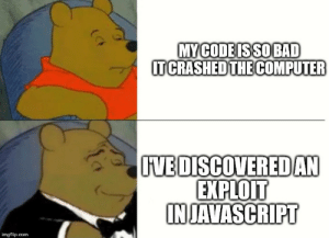 I had to restart, that means I'm on to something big: MY CODE ISSOBAD  IT CRASHED THE COMPUTER  VE DISCOVEREDAN  EXPLOIT  IN JAVASCRIPT  imgflip.com I had to restart, that means I'm on to something big