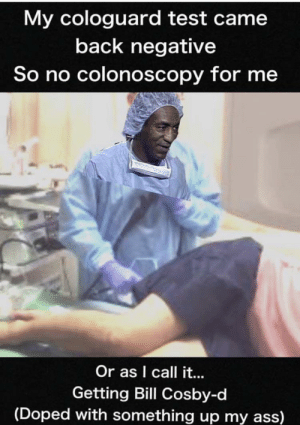 I don't get it!: My cologuard test came  back negative  So no colonoscopy for me  Or as I call it...  Getting Bill Cosby-d  (Doped with something up my ass) I don't get it!