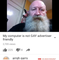 My computer is not GAY advertiser  friendly  2,705 views  225  8  arrgh garry his computer is NOT GAY - update: i really apologize for being so inactive lately. life's been unusually busy for me, and im moving to a new house very soon. ive been spending a lot more time w- my friends because im not going to be able to see them as often as i usually do. i'm staying in the same school district and such, but i won't be able to casually ride my bike to my best friends' house. i hope you guys understand ❤️ i love you all. p.s. i will be uploading on my youtube channel very soon also.