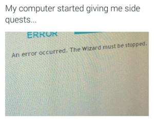 Fun and games until. by drgreenthumb7 MORE MEMES: My computer started giving me side  quest...  ERROR  An error occurred. The Wizard must be stopped. Fun and games until. by drgreenthumb7 MORE MEMES