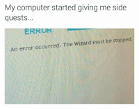 """Memes, Computer, and Wizard: My computer started giving me side  quests...  ERRO  An error occurred. The Wizard must be stopped. <p>At all costs … via /r/memes <a href=""""https://ift.tt/2IyeSor"""">https://ift.tt/2IyeSor</a></p>"""