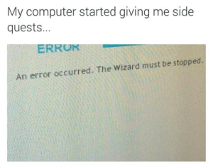 Computer, Wizard, and Side: My computer started giving me side  quests...  ERRUK  An error occurred. The Wizard must be stopped.