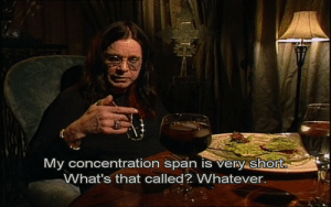 Sorry, Tumblr, and Blog: My concentration span is very short  What's that called? Whatever. rocknroll-666-world:  I can't get enough of ozzy and his quotes… sorry
