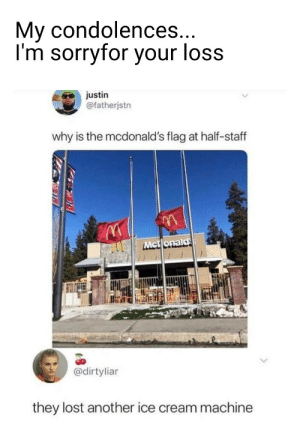 McDonalds: My condolences...  I'm sorryfor your loss  justin  @fatherjstn  why is the mcdonald's flag at half-staff  Mct onald  @dirtyliar  they lost another ice cream machine