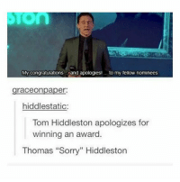 """Lazy, Memes, and Sorry: My congratulations  and apologies! to my fellow nominees  graceonpaper:  hiddlestatic:  Tom Hiddleston apologizes for  winning an award  Thomas """"Sorry"""" Hiddleston Soooo yesterday me and @multimerfandomer went to see The Mummy. Then after that we were too lazy to leave the cinema and we went to see Pirates Of The Caribbean 5 😂🙌 aaaaand now I'm really sick. Like my voice is terrible and I guess I have an infection in my ear which hurts Backup acc; @marvelous.sxldier ~ marvel mcu civilwar avengers captainamerica chrisevans stucky stony buckybarnes sebastianstan ironman robertdowneyjr scarlettwitch elizabetholsen blackwidow scarlettjohansson hawkeye jeremyrenner brucebanner markruffalo thor chrishemsworth dc deadpool loki tomhiddleston xmen like follow guardiansofthegalaxy"""