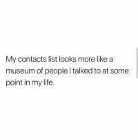 Life, Lmao, and Memes: My contacts list looks more like a  museum of people l talked to at some  point in my life. Lmao @loud