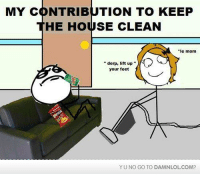 Memes, House, and Mom: MY CONTRIBUTION TO KEEP  HE HOUSE CLEAN  e mom  derp, lift up  your feet  YUNO GO TO DAMNLOLCOM?