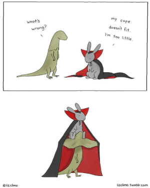 awesomacious:  It do be like that: my cope  what's  doesnt fit  wrong?  I'm too little  lizclimo. tumblr.com  Oliz climo awesomacious:  It do be like that