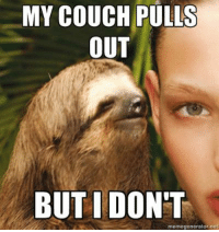 goin on a rape sloth rampage. no one posts anymore anyway lol  ~carsemen: MY COUCH PULLS  OUT  BUT I DONT  memegenerator net goin on a rape sloth rampage. no one posts anymore anyway lol  ~carsemen