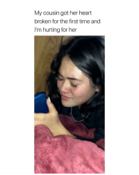 Heart, Time, and Girl Memes: My cousin got her heart  broken for the first time and  I'm hurting for her i feel her...
