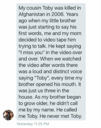 "https://t.co/eBGpwPLh6T: My cousin Toby was killed in  Afghanistan in 2006. Years  ago when my little brother  was just starting to say his  first words, me and my mom  decided to video tape him  trying to talk. He kept saying  ""I miss you"" in the video over  and over. When we watched  the video after words there  was a loud and distinct voice  saying ""Toby"", every time my  brother opened his mouth. It  was just us three in the  house. As my brother began  to grow older, he didn't call  me by my name. He called  me Toby. He never met Toby  Yesterday 11:25 PM https://t.co/eBGpwPLh6T"
