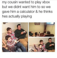 my brothers always fell for this shit ➖➖➖➖➖➖➖ 🎮Credit; @ 🃏Turn on Post Notifications 🦃Tag a Turkey ➖➖➖➖➖➖➖ 🃏Hashtags - (ignore please). CallofDuty Xbox fallout counterstrike BlackOps2 CodMemes Playstation Gamer Halo Halo5 Destiny Minecraft XboxOne Xbox360 GTA5 GTAV BlackOps3 9gag BO3 BO2 Treyarch Games VideoGames follow4follow steam csgo Memes l4l fallout4 😏Double Tap if you see this😏: my cousin wanted to play xbox  but we didnt want him to so we  gave him a calculator & he thinks  hes actually playing my brothers always fell for this shit ➖➖➖➖➖➖➖ 🎮Credit; @ 🃏Turn on Post Notifications 🦃Tag a Turkey ➖➖➖➖➖➖➖ 🃏Hashtags - (ignore please). CallofDuty Xbox fallout counterstrike BlackOps2 CodMemes Playstation Gamer Halo Halo5 Destiny Minecraft XboxOne Xbox360 GTA5 GTAV BlackOps3 9gag BO3 BO2 Treyarch Games VideoGames follow4follow steam csgo Memes l4l fallout4 😏Double Tap if you see this😏