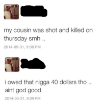 Blackpeopletwitter, Blessed, and God: my cousin was shot and killed on  thursday smh  2014-05-31, 9:08 PM  i owed that nigga 40 dollars tho ..  aint god good  2014-05-31, 9:09 PM <p>I feel blessed (via /r/BlackPeopleTwitter)</p>