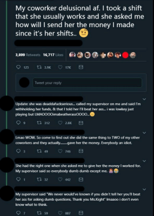"Send Her: My coworker delusional af. I took a shift  that she usually works and she asked me  how will I send her the money I made  since it's her shifts.  ea00)  3,899 Retweets 16,717 Likes  Tweet your reply  Update: she was deaddafuckserious... called my supervisor on me and said I'm  withholding her funds, & that I told her I'll beat her ass... i was lowkey just  playing but L  imabeatherassOOOO  Lmao WOW, So come to find out she did the same thing to TWO of my other  coworkers and they actually..e her the money. Everybody an idiot.  She had the right one when she asked me to give her the money I worked for  My supervisor said so everybody dumb dumb except me.  91  ㅇ4423  t. 32  My supervisor said ""We never would've known if you didn't tell her you'll beat  her ass for asking dumb questions, Thank you Ms.Kight"" Imaaoo i don't even  know what to think."