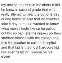 Nothing funnier than a @menshumor memé 👌🏼: my coworker just told me about a kid  he knew in second grade that was  really allergic to peanuts but one day  during lunch he said that he couldn't  take it anymore and wanted to know  what reeses taste like so he pulled  out his epipen, ate the reese cup then  stabbed himself with the epipen and  told the teacher to call the hospital  and that kid is the most hardcore kid  I've ever heard of l wanna be his  friend Nothing funnier than a @menshumor memé 👌🏼