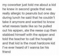 Seriously where is this kid 😎: my coworker just told me about a kid  he knew in second grade that was  really allergic to peanuts but one day  during lunch he said that he couldn't  take it anymore and wanted to know  what reeses taste like so he pulled  out his epipen, ate the reese cup then  stabbed himself with the epipen and  told the teacher to call the hospital  and that kid is the most hardcore kid  l've ever heard of I wanna be his  friend Seriously where is this kid 😎